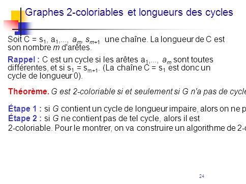 24 Graphes 2-coloriables et longueurs des cycles Soit C = s 1, a 1,..., a m, s m+1 une chaîne. La longueur de C est son nombre m d'arêtes. Rappel : C