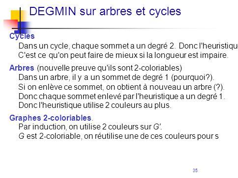 35 DEGMIN sur arbres et cycles Cycles Dans un cycle, chaque sommet a un degré 2. Donc l'heuristique utilise au plus 3 couleurs. C'est ce qu'on peut fa