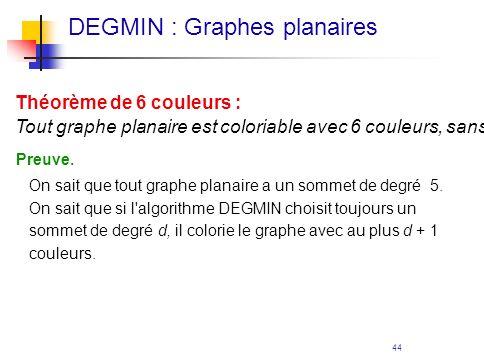 44 Théorème de 6 couleurs : Tout graphe planaire est coloriable avec 6 couleurs, sans que deux voisins n'aient la même couleur. Preuve. On sait que to