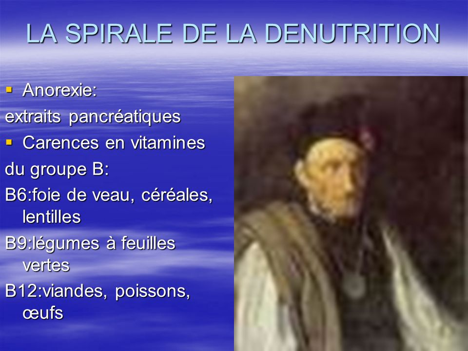 LA SPIRALE DE LA DENUTRITION Anorexie: Anorexie: extraits pancréatiques Carences en vitamines Carences en vitamines du groupe B: B6:foie de veau, céré