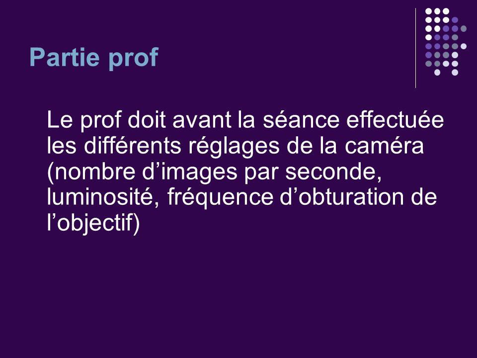 Partie prof Le prof doit avant la séance effectuée les différents réglages de la caméra (nombre dimages par seconde, luminosité, fréquence dobturation