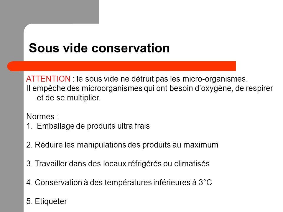 Sous vide conservation ATTENTION : le sous vide ne détruit pas les micro-organismes. Il empêche des microorganismes qui ont besoin doxygène, de respir