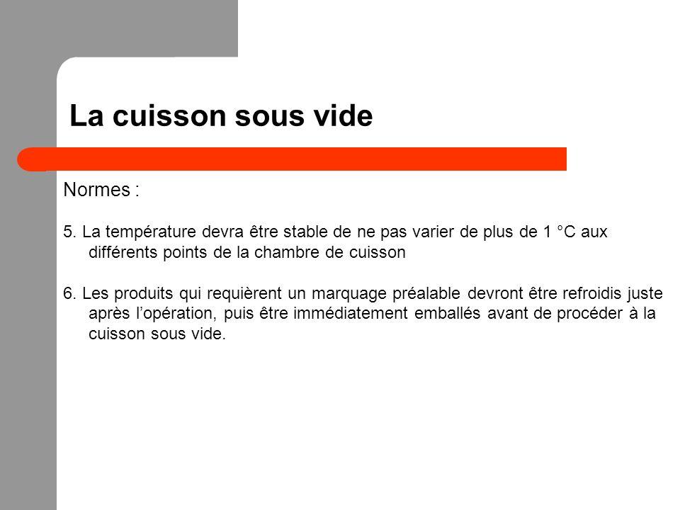 La cuisson sous vide Normes : 5. La température devra être stable de ne pas varier de plus de 1 °C aux différents points de la chambre de cuisson 6. L