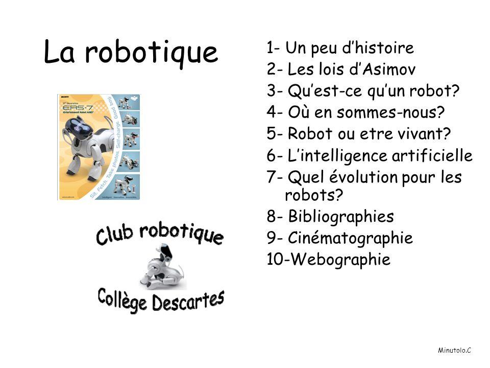 La robotique 1- Un peu dhistoire 2- Les lois dAsimov 3- Quest-ce quun robot? 4- Où en sommes-nous? 5- Robot ou etre vivant? 6- Lintelligence artificie