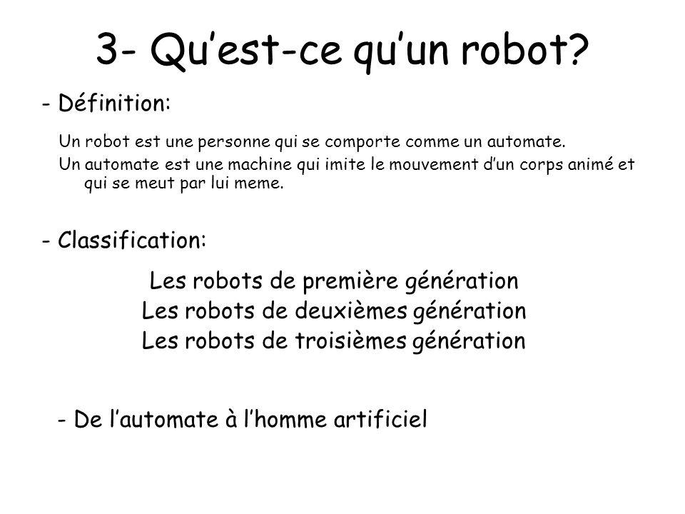 3- Quest-ce quun robot? Un robot est une personne qui se comporte comme un automate. Un automate est une machine qui imite le mouvement dun corps anim