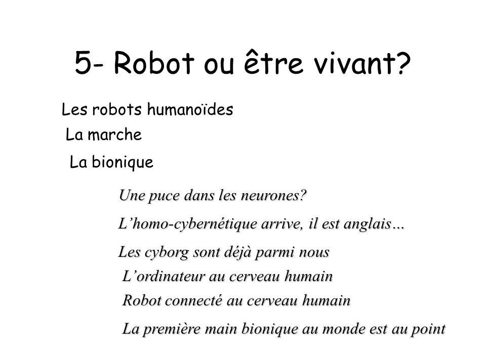 5- Robot ou être vivant? Les robots humanoïdes La marche La bionique Une puce dans les neurones? Lhomo-cybernétique arrive, il est anglais… Les cyborg