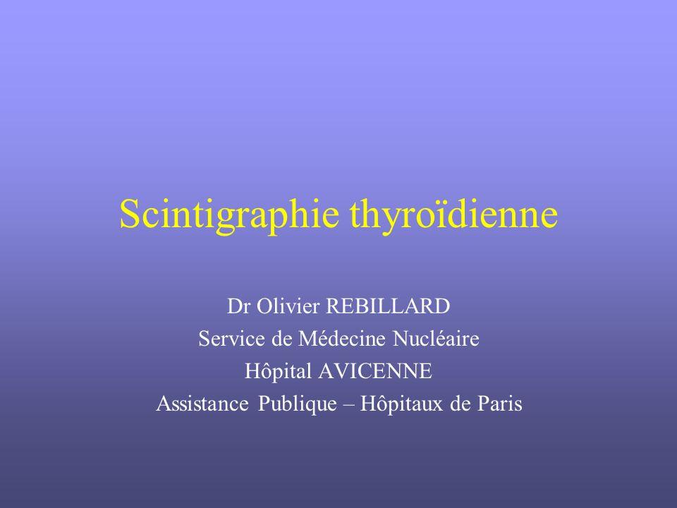 Scintigraphie thyroïdienne Dr Olivier REBILLARD Service de Médecine Nucléaire Hôpital AVICENNE Assistance Publique – Hôpitaux de Paris