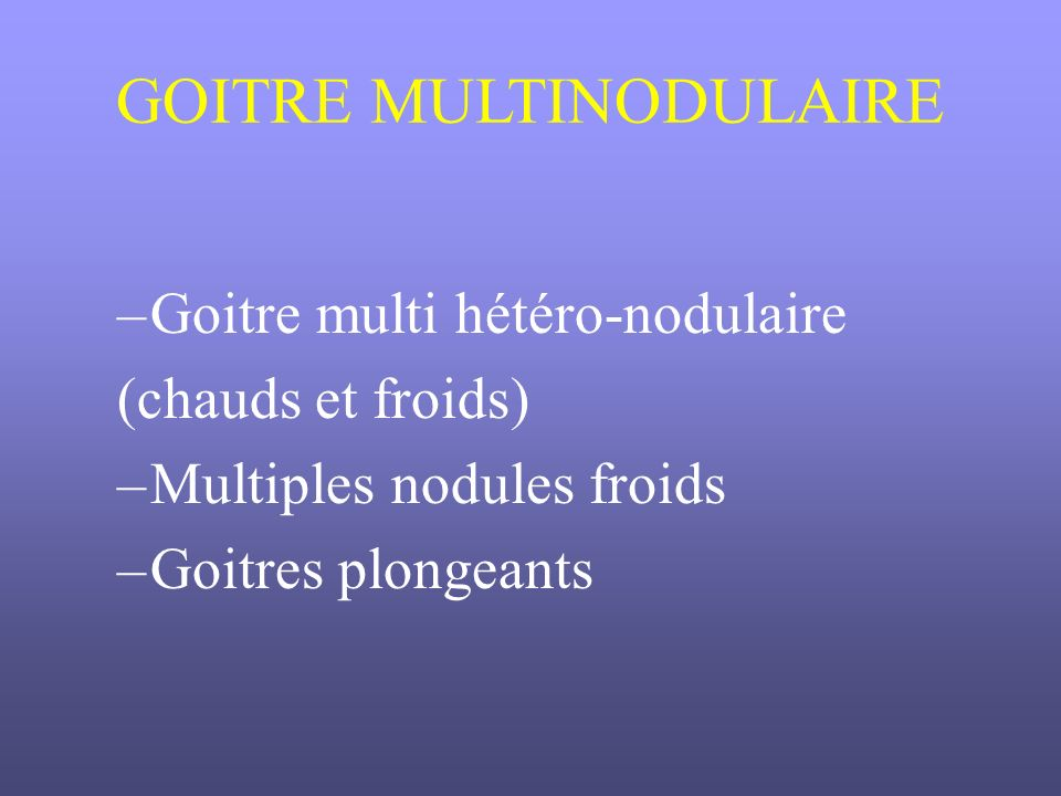 GOITRE MULTINODULAIRE –Goitre multi hétéro-nodulaire (chauds et froids) –Multiples nodules froids –Goitres plongeants