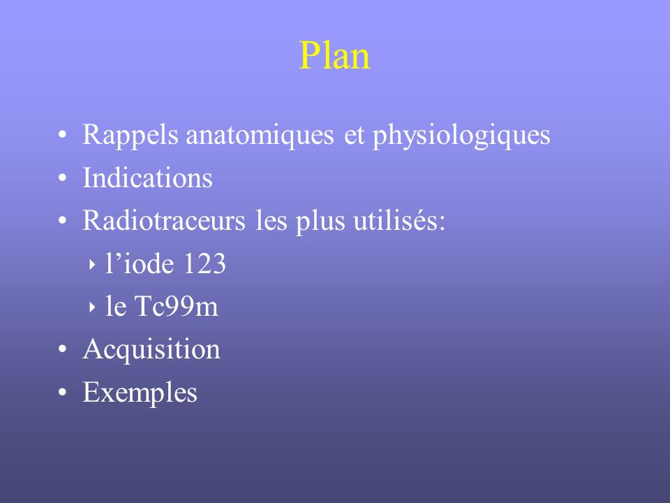 Plan Rappels anatomiques et physiologiques Indications Radiotraceurs les plus utilisés: liode 123 le Tc99m Acquisition Exemples
