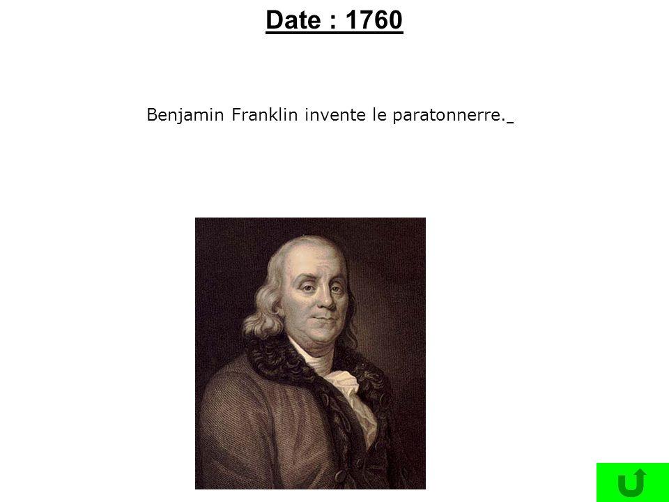 Benjamin Franklin invente le paratonnerre. Date : 1760