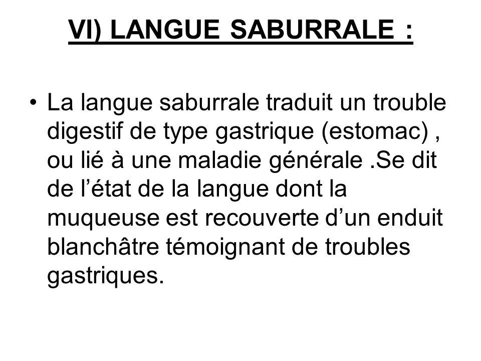 VI) LANGUE SABURRALE : La langue saburrale traduit un trouble digestif de type gastrique (estomac), ou lié à une maladie générale.Se dit de létat de l