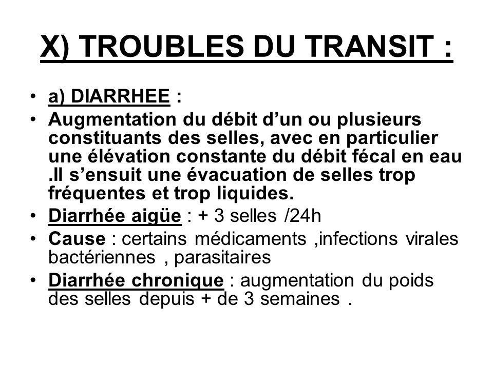 X) TROUBLES DU TRANSIT : a) DIARRHEE : Augmentation du débit dun ou plusieurs constituants des selles, avec en particulier une élévation constante du