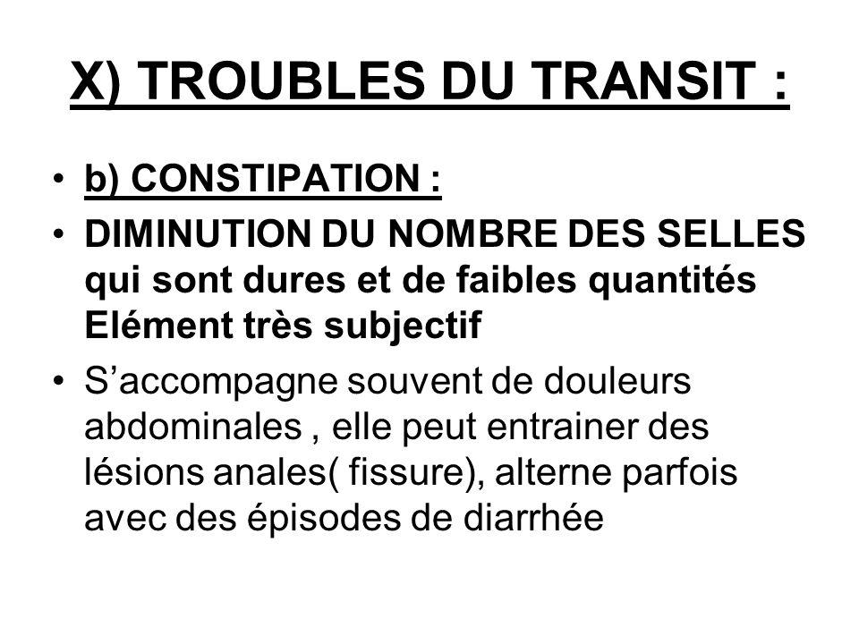 X) TROUBLES DU TRANSIT : b) CONSTIPATION : DIMINUTION DU NOMBRE DES SELLES qui sont dures et de faibles quantités Elément très subjectif Saccompagne s