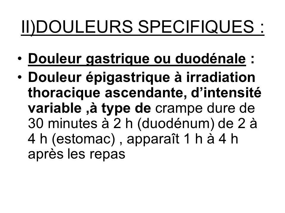 II)DOULEURS SPECIFIQUES : Douleur gastrique ou duodénale : Douleur épigastrique à irradiation thoracique ascendante, dintensité variable,à type de cra