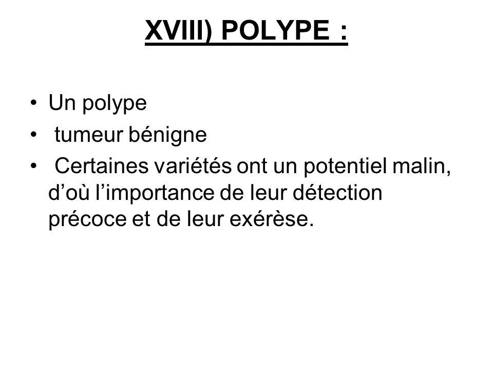 XVIII) POLYPE : Un polype tumeur bénigne Certaines variétés ont un potentiel malin, doù limportance de leur détection précoce et de leur exérèse.