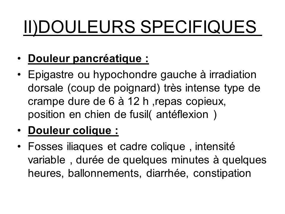 II)DOULEURS SPECIFIQUES Douleur pancréatique : Epigastre ou hypochondre gauche à irradiation dorsale (coup de poignard) très intense type de crampe du
