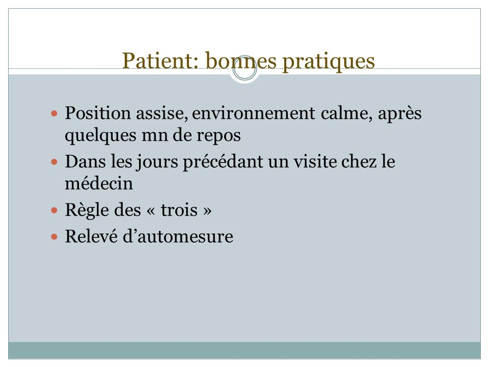 Patient: bonnes pratiques Position assise, environnement calme, après quelques mn de repos Dans les jours précédant un visite chez le médecin Règle de