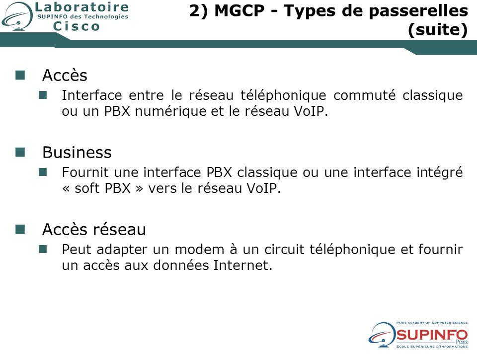 2) MGCP - Types de passerelles (suite) Accès Interface entre le réseau téléphonique commuté classique ou un PBX numérique et le réseau VoIP. Business