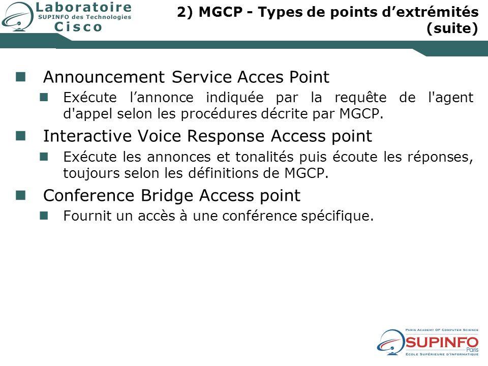 2) MGCP - Types de points dextrémités (suite) Announcement Service Acces Point Exécute lannonce indiquée par la requête de l'agent d'appel selon les p