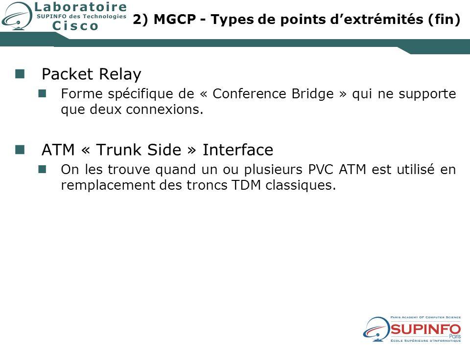 2) MGCP - Types de points dextrémités (fin) Packet Relay Forme spécifique de « Conference Bridge » qui ne supporte que deux connexions. ATM « Trunk Si