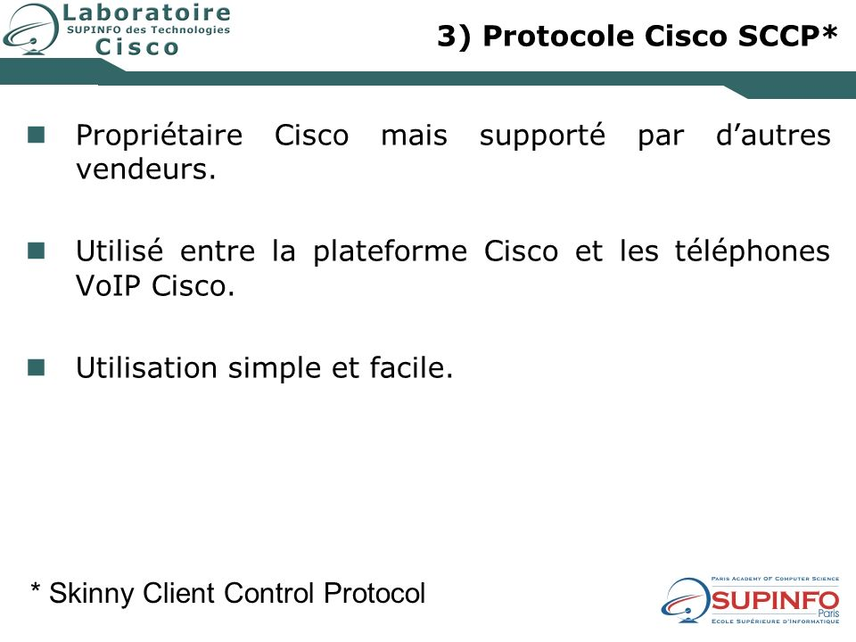 3) Protocole Cisco SCCP* Propriétaire Cisco mais supporté par dautres vendeurs. Utilisé entre la plateforme Cisco et les téléphones VoIP Cisco. Utilis