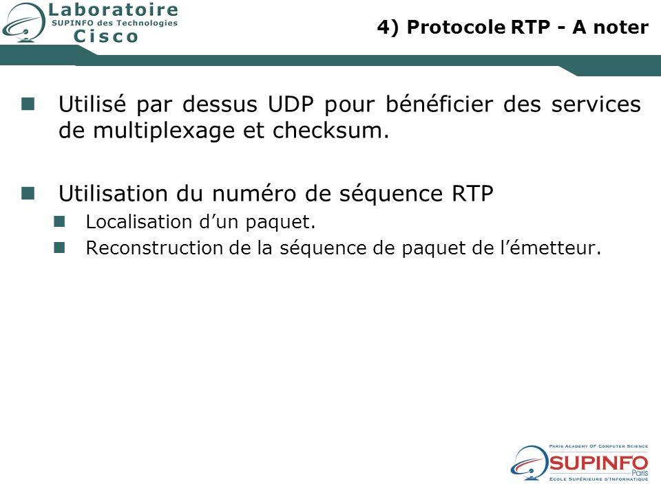 4) Protocole RTP - A noter Utilisé par dessus UDP pour bénéficier des services de multiplexage et checksum. Utilisation du numéro de séquence RTP Loca