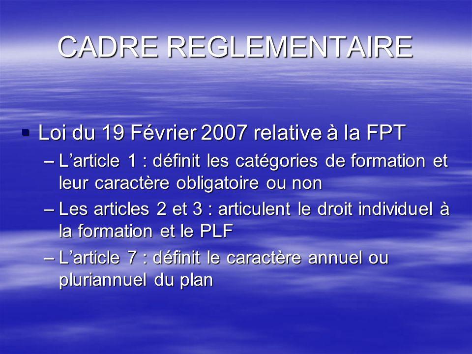 CADRE REGLEMENTAIRE Loi du 19 Février 2007 relative à la FPT Loi du 19 Février 2007 relative à la FPT –Larticle 1 : définit les catégories de formatio