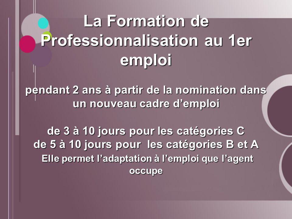 La Formation de Professionnalisation au 1er emploi pendant 2 ans à partir de la nomination dans un nouveau cadre demploi de 3 à 10 jours pour les caté