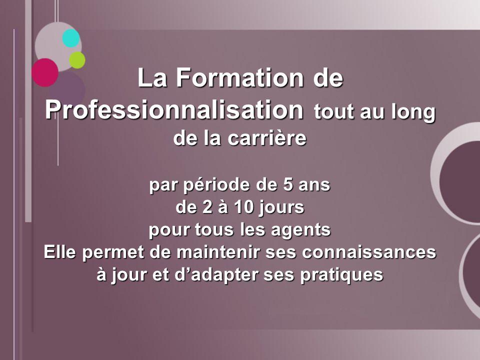 La Formation de Professionnalisation tout au long de la carrière par période de 5 ans de 2 à 10 jours pour tous les agents Elle permet de maintenir se