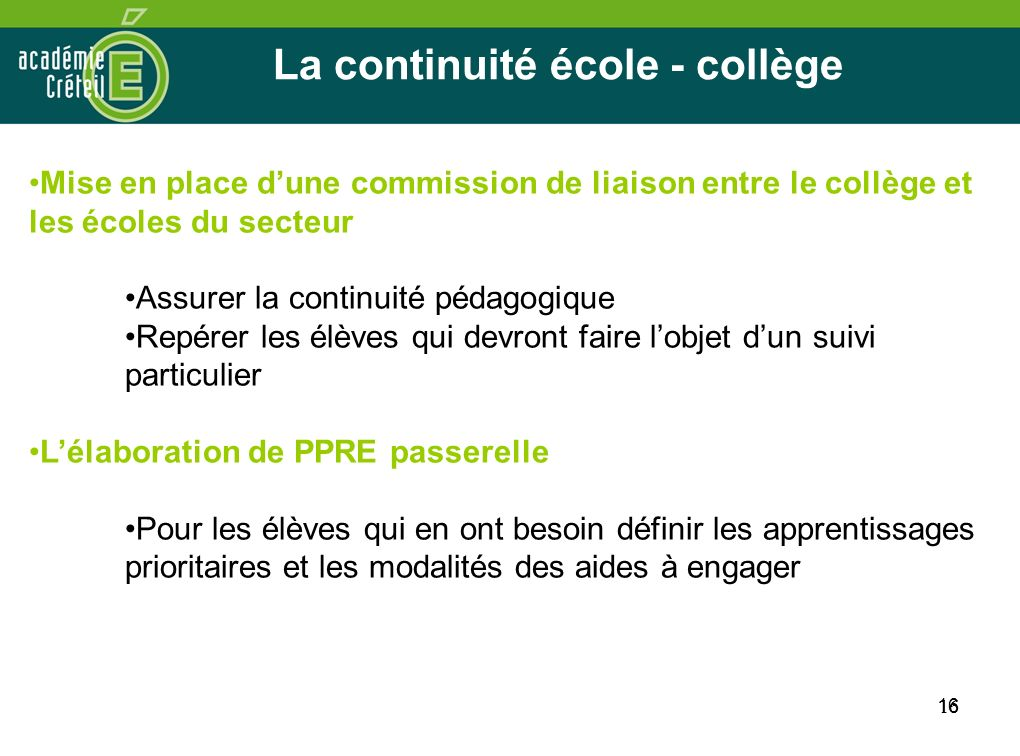 16 La continuité école - collège 16 Mise en place dune commission de liaison entre le collège et les écoles du secteur Assurer la continuité pédagogiq