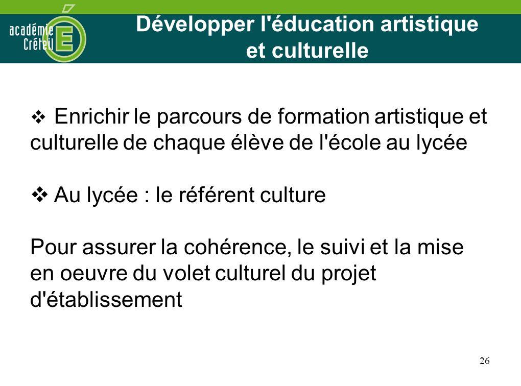 26 Développer l'éducation artistique et culturelle Enrichir le parcours de formation artistique et culturelle de chaque élève de l'école au lycée Au l