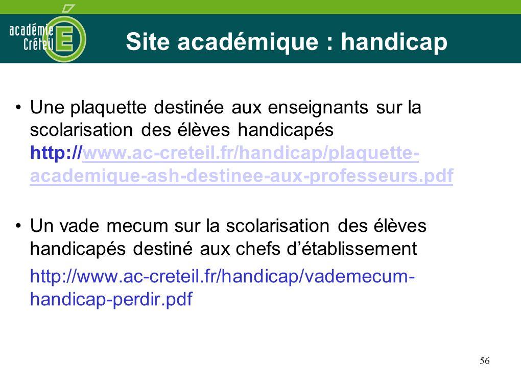56 Site académique : handicap Une plaquette destinée aux enseignants sur la scolarisation des élèves handicapés http://www.ac-creteil.fr/handicap/plaq