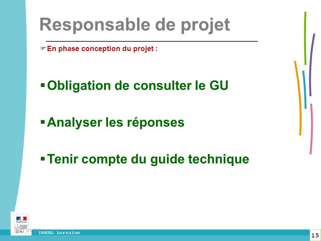 15 DREAL Lorraine 01/01/2014 Responsable de projet En phase conception du projet : Obligation de consulter le GU Analyser les réponses Tenir compte du