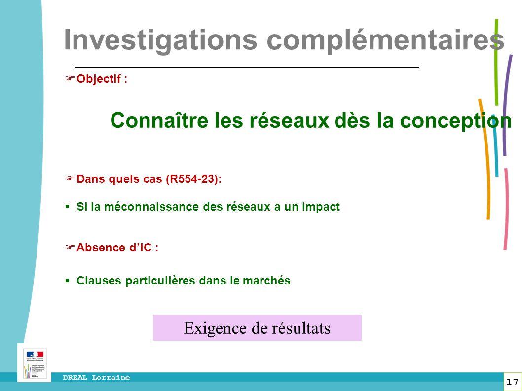 17 DREAL Lorraine Investigations complémentaires Objectif : Connaître les réseaux dès la conception Dans quels cas (R554-23): Si la méconnaissance des
