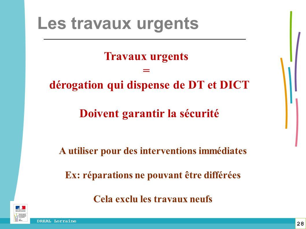 28 DREAL Lorraine Travaux urgents = dérogation qui dispense de DT et DICT Doivent garantir la sécurité A utiliser pour des interventions immédiates Ex