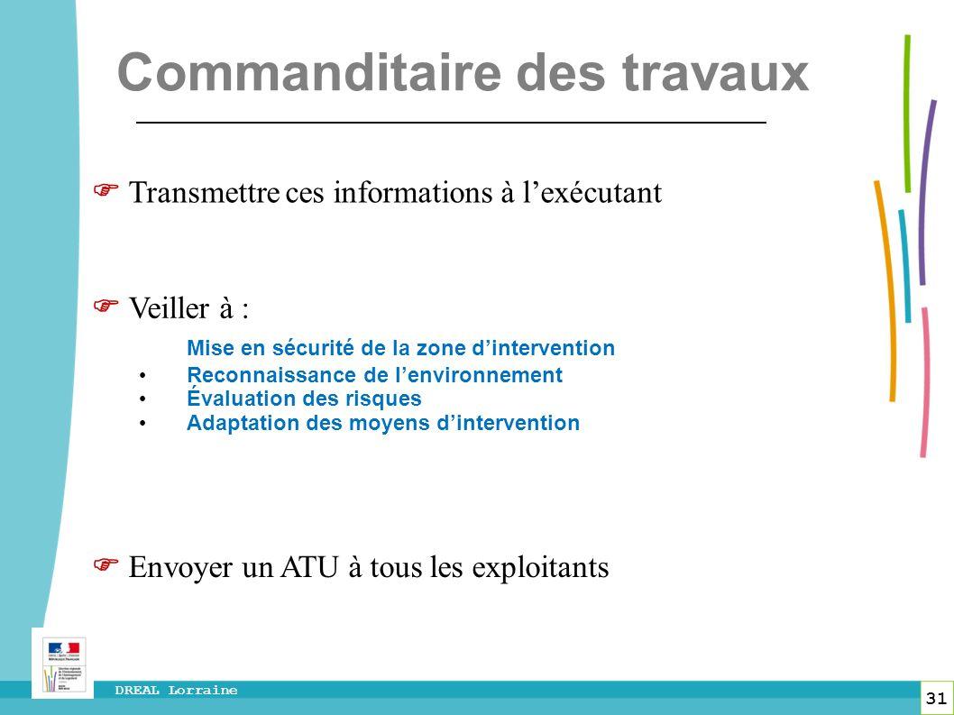 31 DREAL Lorraine Commanditaire des travaux Veiller à : Mise en sécurité de la zone dintervention Reconnaissance de lenvironnement Évaluation des risq