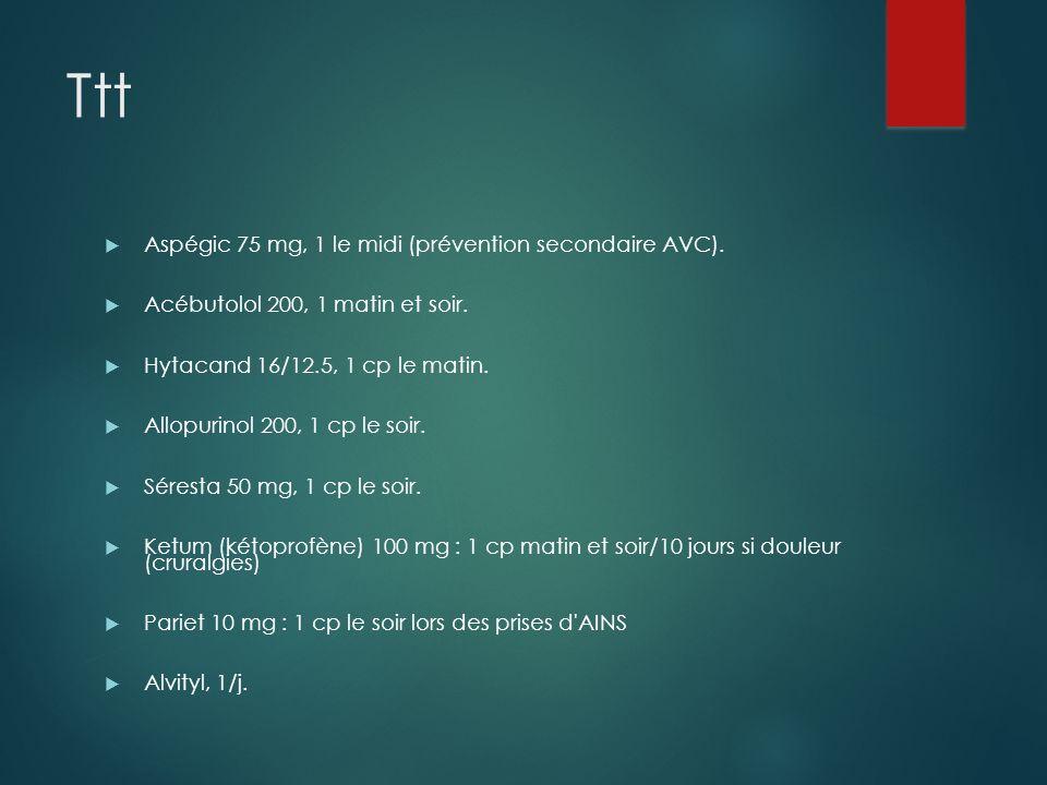 Ttt Aspégic 75 mg, 1 le midi (prévention secondaire AVC). Acébutolol 200, 1 matin et soir. Hytacand 16/12.5, 1 cp le matin. Allopurinol 200, 1 cp le s