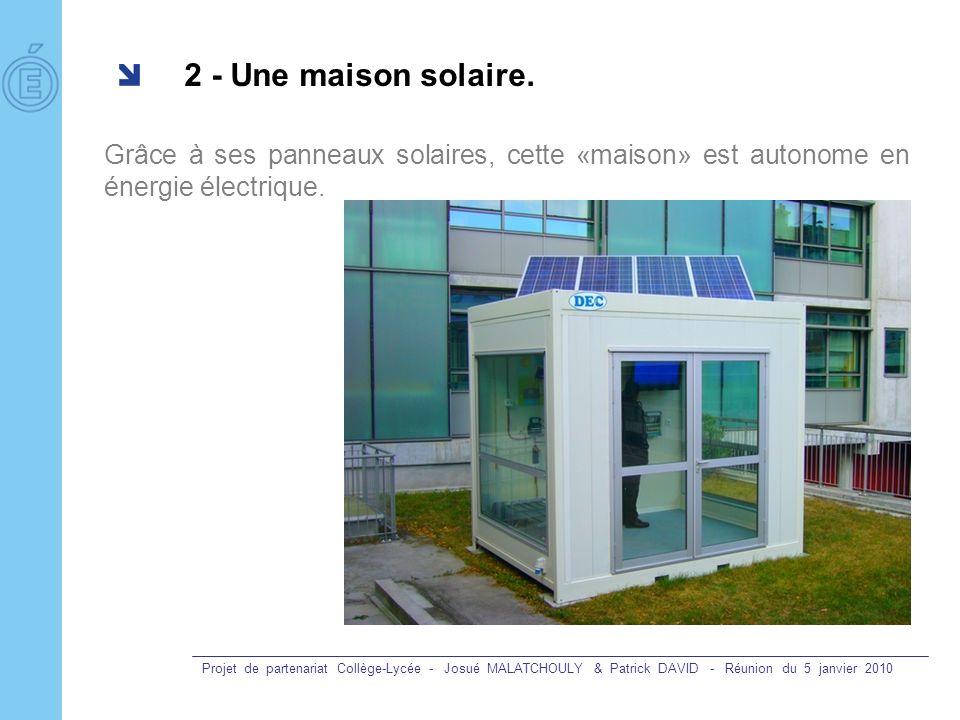Projet de partenariat Collège-Lycée - Josué MALATCHOULY & Patrick DAVID - Réunion du 5 janvier 2010 2 - Une maison solaire. Grâce à ses panneaux solai
