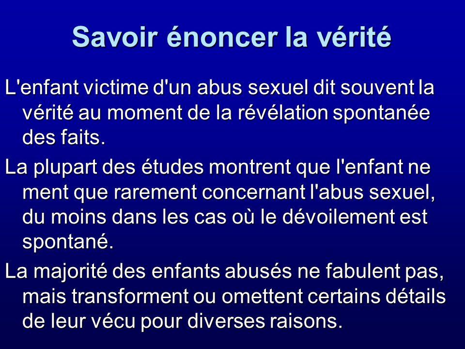 Savoir énoncer la vérité L'enfant victime d'un abus sexuel dit souvent la vérité au moment de la révélation spontanée des faits. La plupart des études