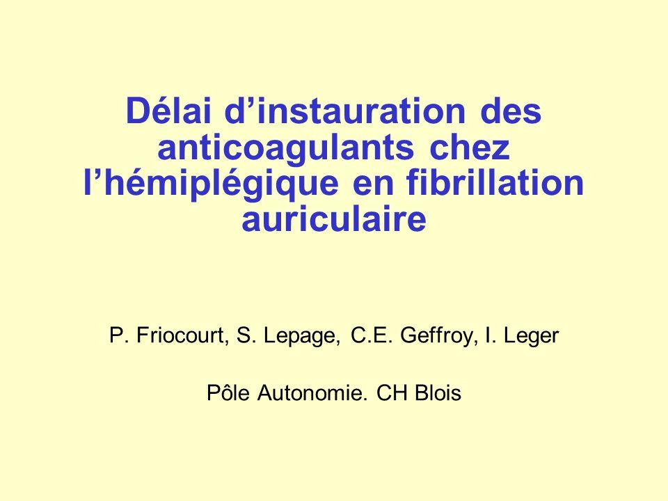 Délai dinstauration des anticoagulants chez lhémiplégique en fibrillation auriculaire P. Friocourt, S. Lepage, C.E. Geffroy, I. Leger Pôle Autonomie.