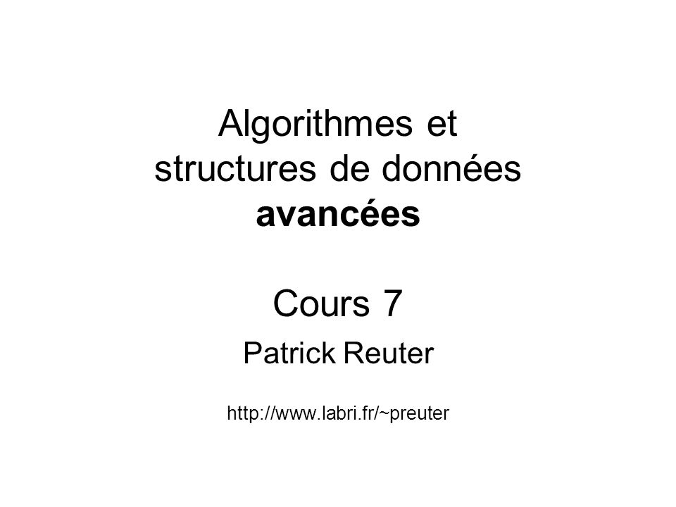 Algorithmes et structures de données avancées Cours 7 Patrick Reuter http://www.labri.fr/~preuter