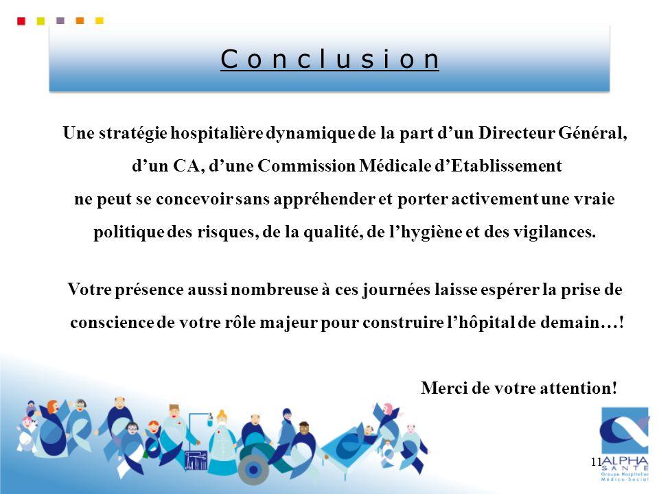 11 C o n c l u s i o n Une stratégie hospitalière dynamique de la part dun Directeur Général, dun CA, dune Commission Médicale dEtablissement ne peut