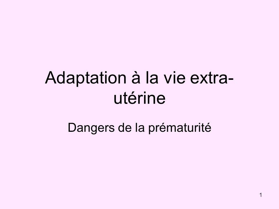 1 Adaptation à la vie extra- utérine Dangers de la prématurité