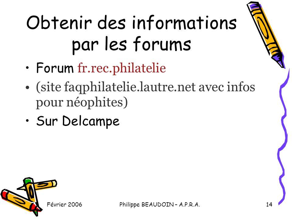 Février 2006Philippe BEAUDOIN – A.P.R.A.14 Obtenir des informations par les forums Forum fr.rec.philatelie (site faqphilatelie.lautre.net avec infos pour néophites) Sur Delcampe