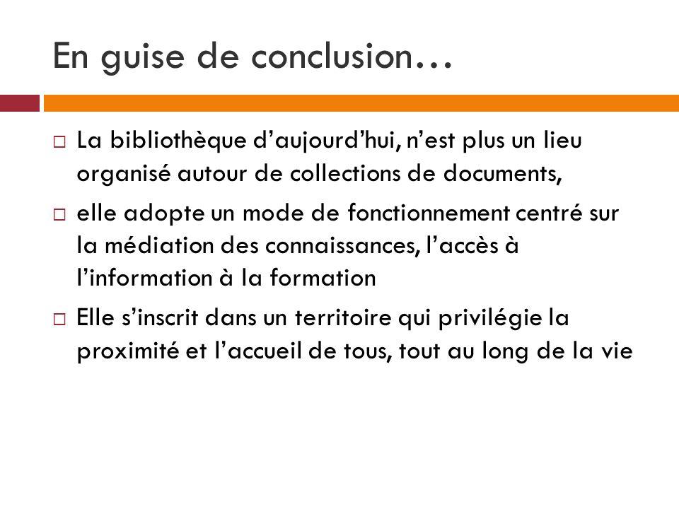 En guise de conclusion… La bibliothèque daujourdhui, nest plus un lieu organisé autour de collections de documents, elle adopte un mode de fonctionnem