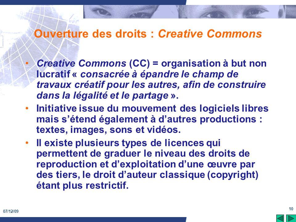 07/12/09 10 Ouverture des droits : Creative Commons Creative Commons (CC) = organisation à but non lucratif « consacrée à épandre le champ de travaux