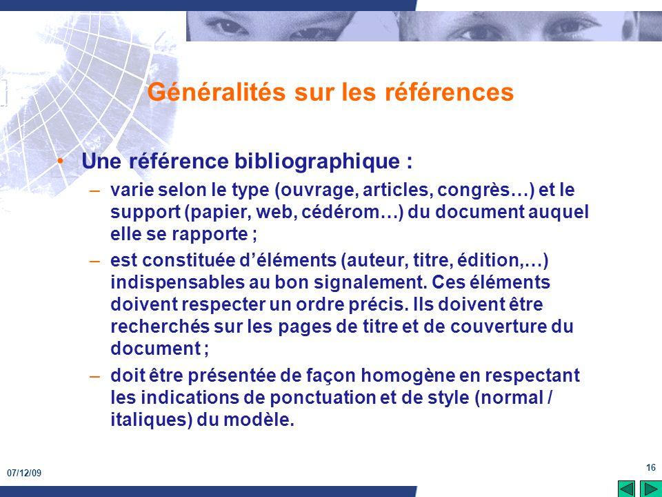 07/12/09 16 Généralités sur les références Une référence bibliographique : –varie selon le type (ouvrage, articles, congrès…) et le support (papier, w