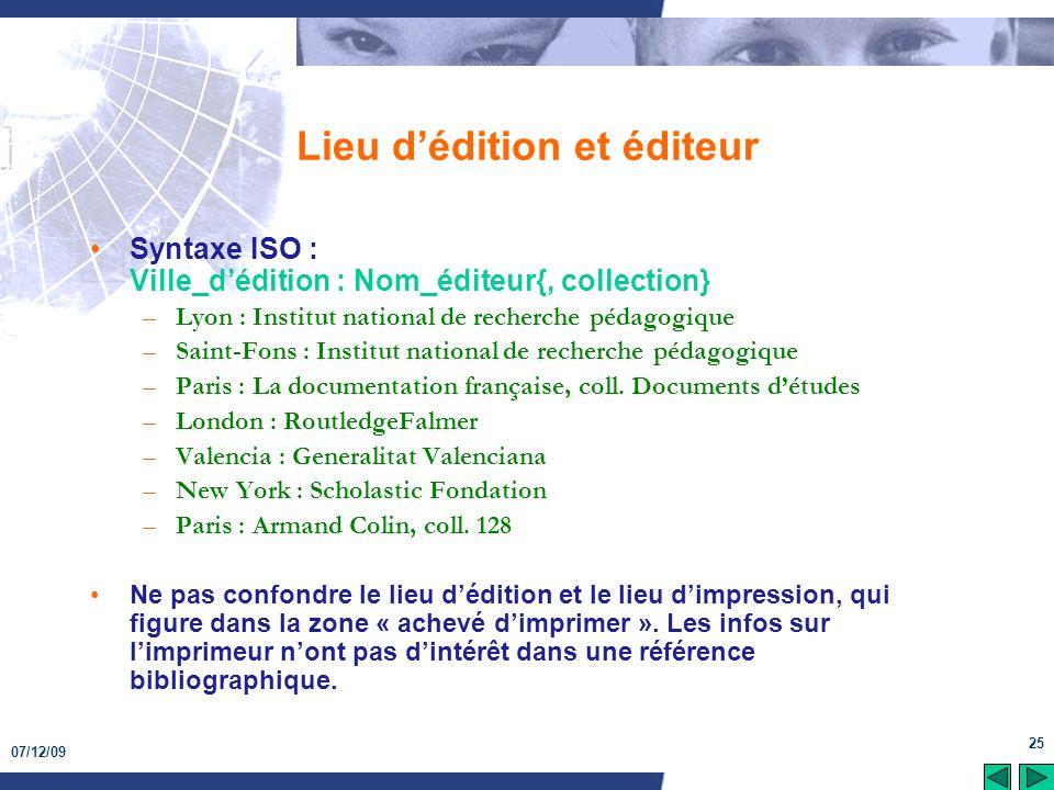 07/12/09 25 Lieu dédition et éditeur Syntaxe ISO : Ville_dédition : Nom_éditeur{, collection} –Lyon : Institut national de recherche pédagogique –Sain