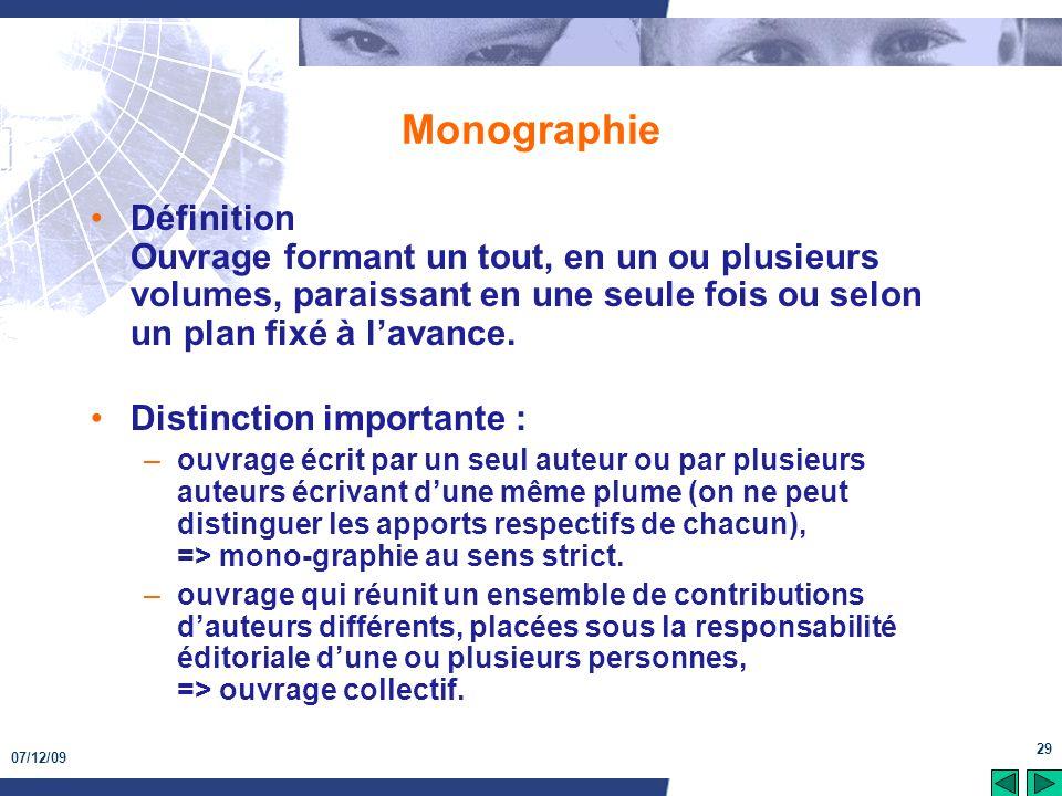 07/12/09 29 Monographie Définition Ouvrage formant un tout, en un ou plusieurs volumes, paraissant en une seule fois ou selon un plan fixé à lavance.