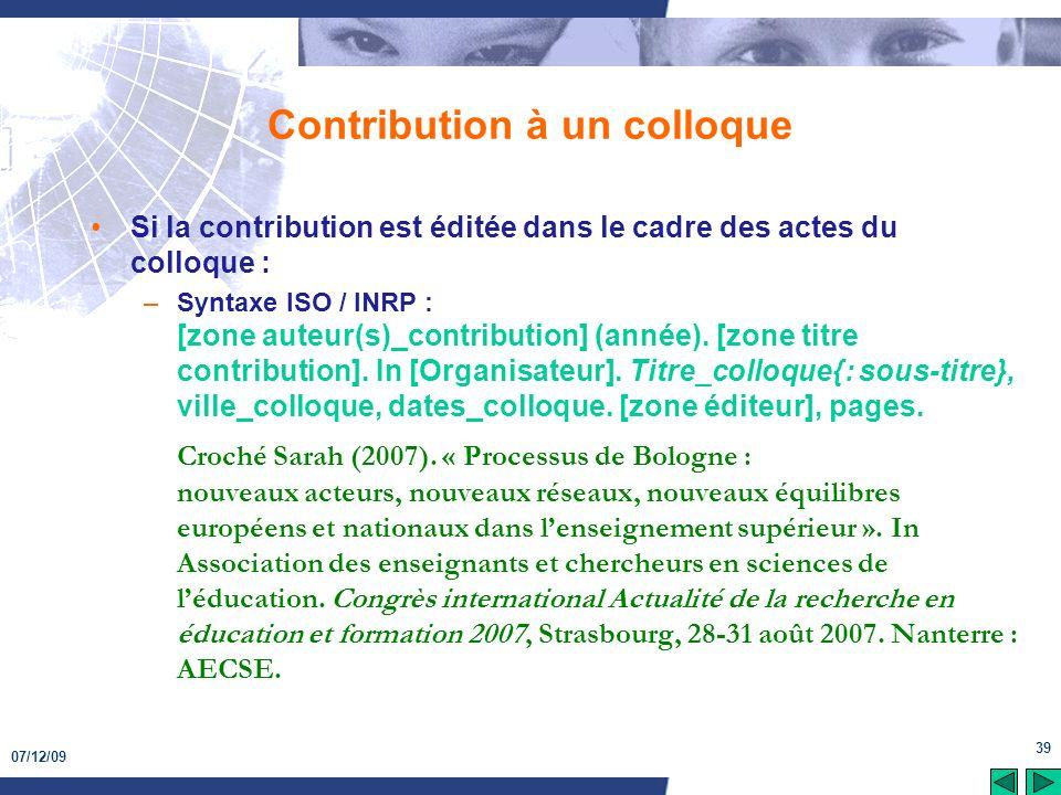 07/12/09 39 Contribution à un colloque Si la contribution est éditée dans le cadre des actes du colloque : –Syntaxe ISO / INRP : [zone auteur(s)_contr